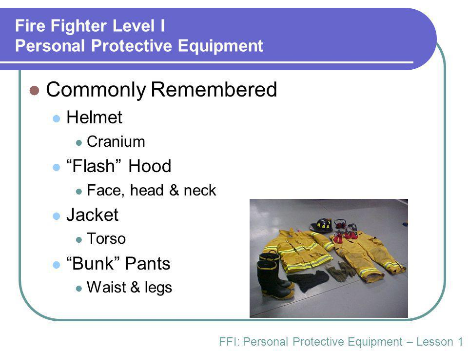"Fire Fighter Level I Personal Protective Equipment Commonly Remembered Helmet Cranium ""Flash"" Hood Face, head & neck Jacket Torso ""Bunk"" Pants Waist &"