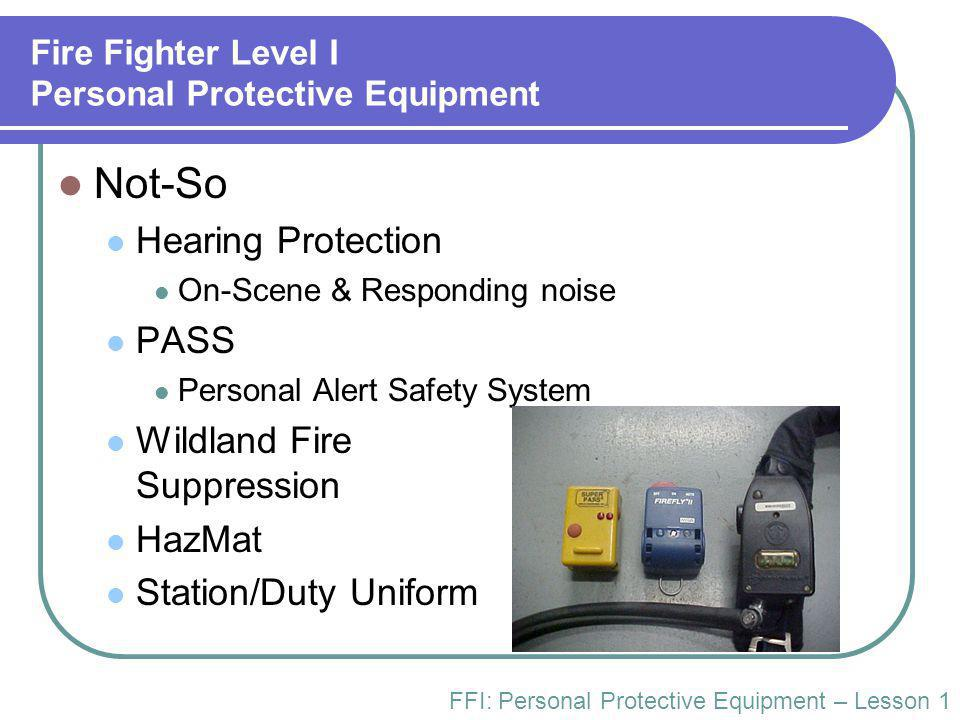Fire Fighter Level I Personal Protective Equipment Not-So Hearing Protection On-Scene & Responding noise PASS Personal Alert Safety System Wildland Fire Suppression HazMat Station/Duty Uniform FFI: Personal Protective Equipment – Lesson 1