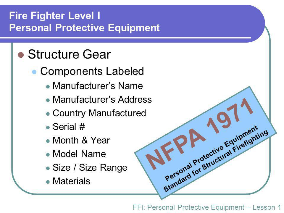 Fire Fighter Level I Personal Protective Equipment Structure Gear Components Labeled Manufacturer's Name Manufacturer's Address Country Manufactured Serial # Month & Year Model Name Size / Size Range Materials FFI: Personal Protective Equipment – Lesson 1 NFPA 1971 Personal Protective Equipment Standard for Structural Firefighting