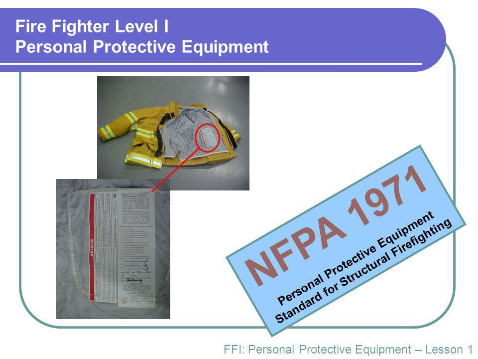 Fire Fighter Level I Personal Protective Equipment FFI: Personal Protective Equipment – Lesson 1 NFPA 1971 Personal Protective Equipment Standard for