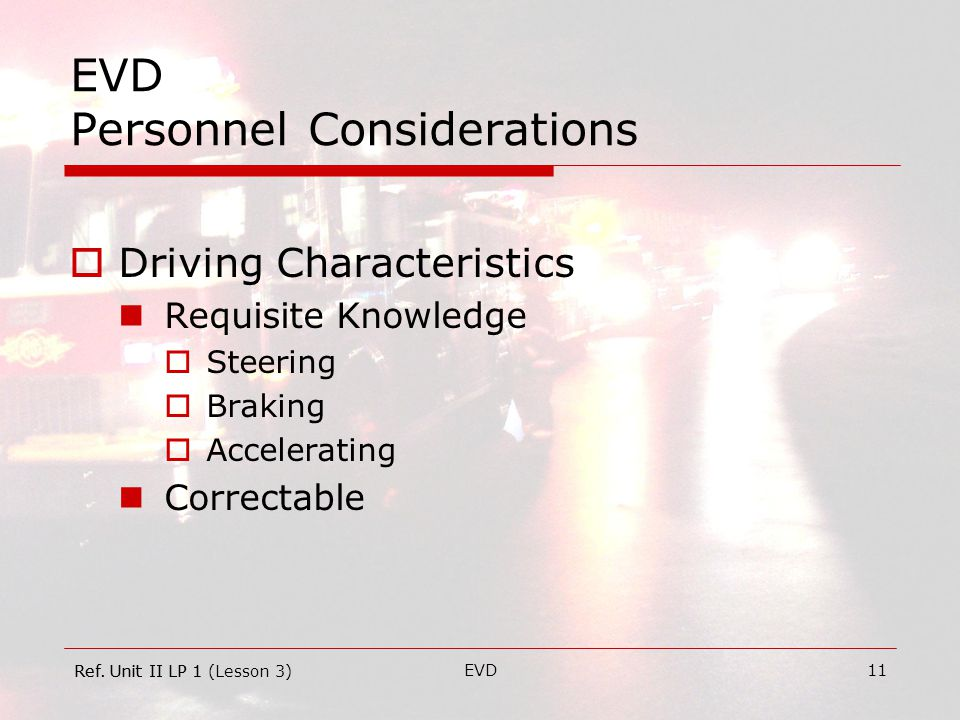 EVD11 EVD Personnel Considerations  Driving Characteristics Requisite Knowledge  Steering  Braking  Accelerating Correctable Ref.