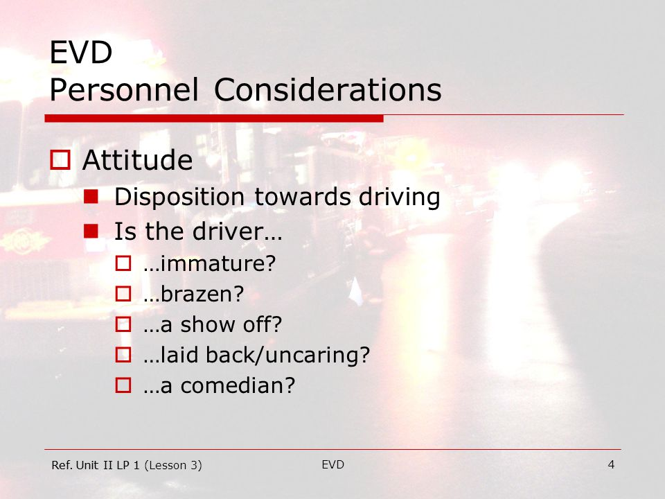 EVD4 EVD Personnel Considerations  Attitude Disposition towards driving Is the driver…  …immature.