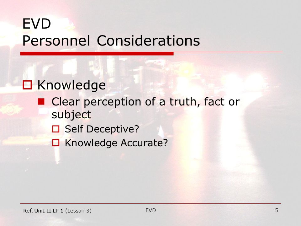 EVD5 EVD Personnel Considerations  Knowledge Clear perception of a truth, fact or subject  Self Deceptive.