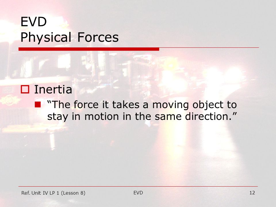 EVD12 EVD Physical Forces  Inertia The force it takes a moving object to stay in motion in the same direction. Ref.