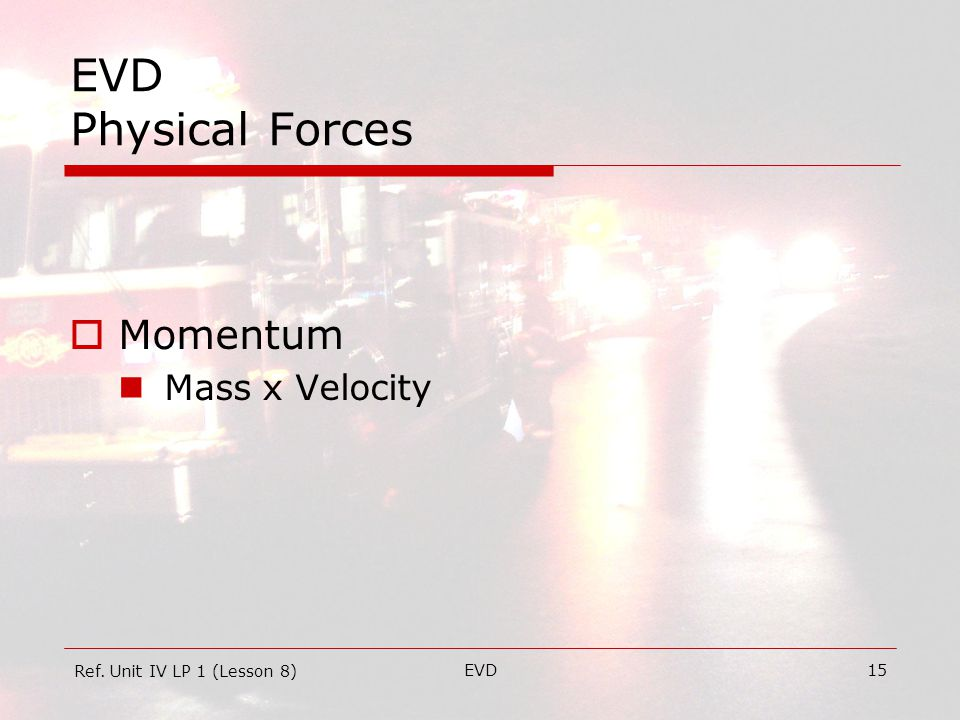 EVD15 EVD Physical Forces  Momentum Mass x Velocity Ref. Unit IV LP 1 (Lesson 8)