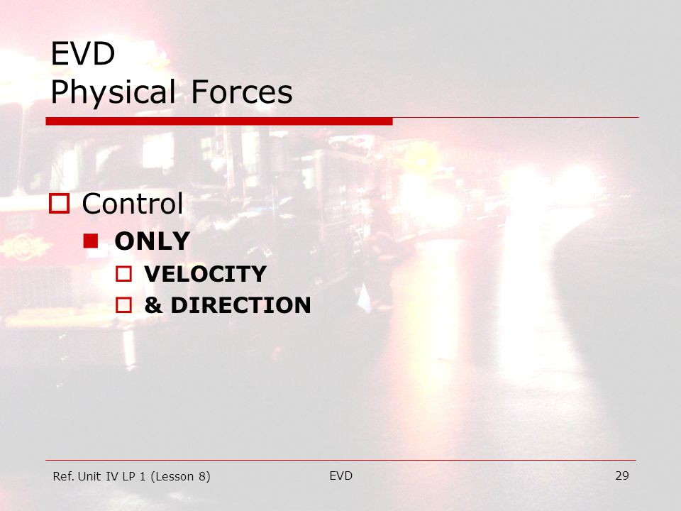 EVD29 EVD Physical Forces  Control ONLY  VELOCITY  & DIRECTION Ref. Unit IV LP 1 (Lesson 8)