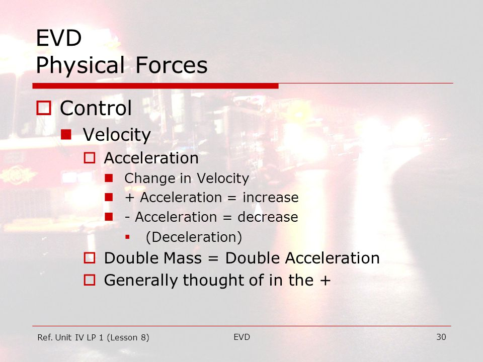 EVD30 EVD Physical Forces  Control Velocity  Acceleration Change in Velocity + Acceleration = increase - Acceleration = decrease  (Deceleration)  Double Mass = Double Acceleration  Generally thought of in the + Ref.