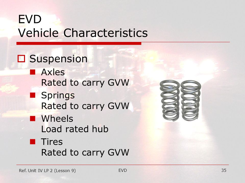 EVD35 EVD Vehicle Characteristics  Suspension Axles Rated to carry GVW Springs Rated to carry GVW Wheels Load rated hub Tires Rated to carry GVW Ref.