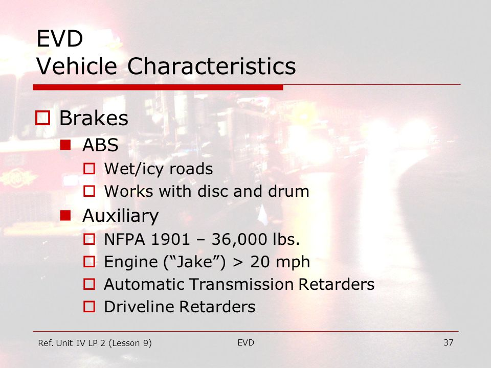 EVD37 EVD Vehicle Characteristics  Brakes ABS  Wet/icy roads  Works with disc and drum Auxiliary  NFPA 1901 – 36,000 lbs.