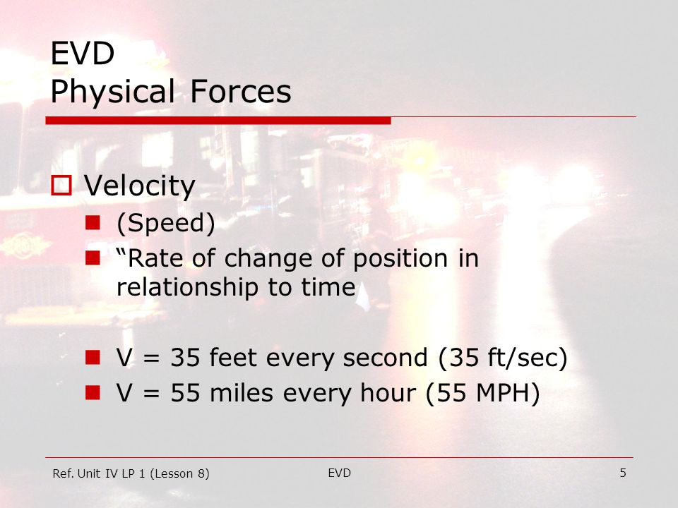 EVD5 EVD Physical Forces  Velocity (Speed) Rate of change of position in relationship to time V = 35 feet every second (35 ft/sec) V = 55 miles every hour (55 MPH) Ref.
