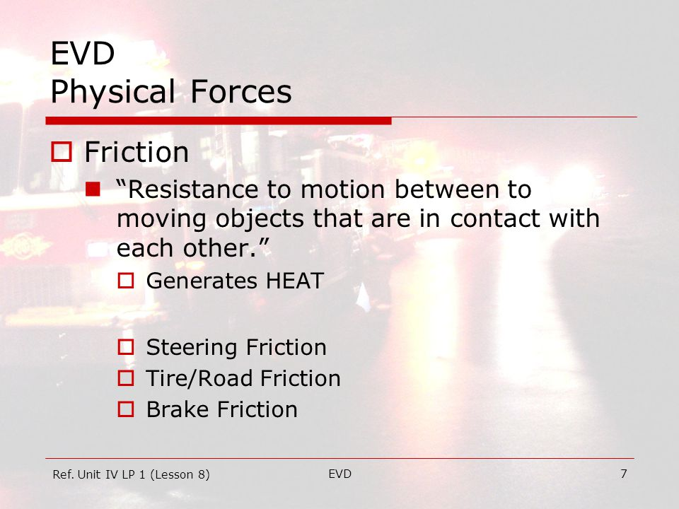 EVD8 EVD Physical Forces  Friction Tire/Road  Greatest – Stationary  Ok – Motion on Dry, Smooth Road  Least – Locked/Spinning Locked – Wheel NOT turning Spinning – Wheel FREE turning Ref.