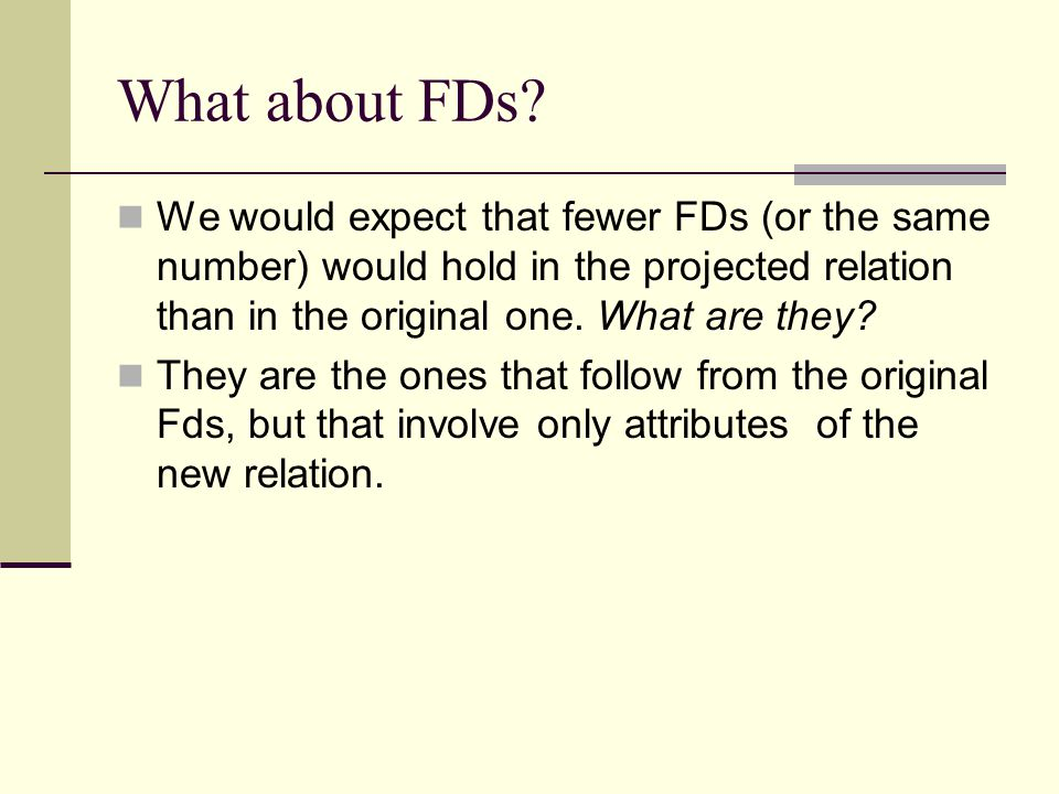 Design After we hav finished doing ER->relation, or we have done relation to start with, we have a set of relations, with each relation having a set of associated FDs.