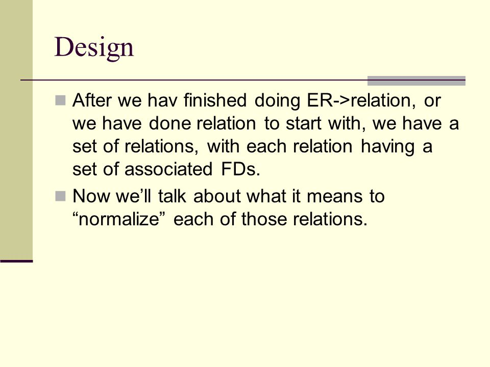 Normalization Take each relation and its FDs and convert it into a set of relations, each with its own FDs such that the relations make it easy to avoid anomalies.