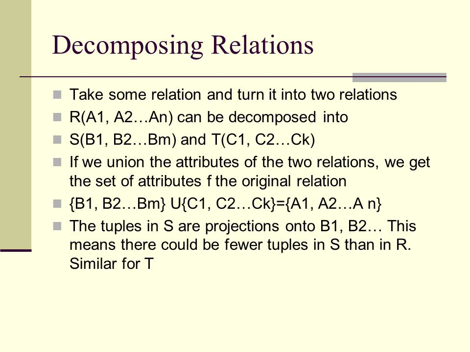BCNF A relation R is in BCNF iff whenever there is a nontrivial FD A1, A2…An->B for R, it is the case that {A1, A2…An} is a superkey for R Recall that a superkey need not be minimal, so an equivalent statement of BCNF is that the left side of every nontrivial FD must contain a key