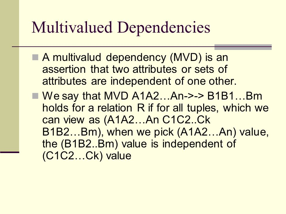 Reasoning about multivalued dependencies Trivial dependencies rule If MVD A1A2…An->->B1B2…Bm holds for a relation, then does A1A2…An->->C1C2…Ck, where the C's are the B's plus one or more of the A's, or the B's minus one or more of the A's with D's are those B's that are not among A's