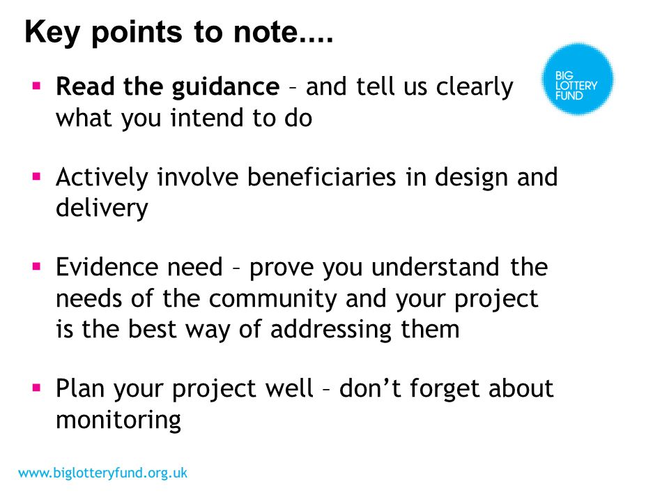  Read the guidance – and tell us clearly what you intend to do  Actively involve beneficiaries in design and delivery  Evidence need – prove you understand the needs of the community and your project is the best way of addressing them  Plan your project well – don't forget about monitoring Key points to note....