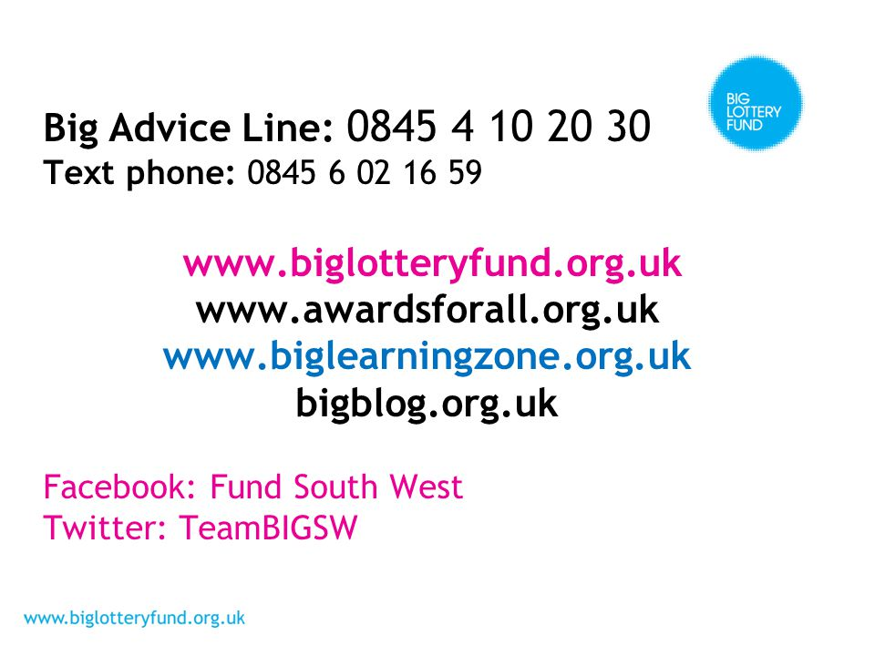 Big Advice Line: 0845 4 10 20 30 Text phone: 0845 6 02 16 59 www.biglotteryfund.org.uk www.awardsforall.org.uk www.biglearningzone.org.uk bigblog.org.uk Facebook: Fund South West Twitter: TeamBIGSW