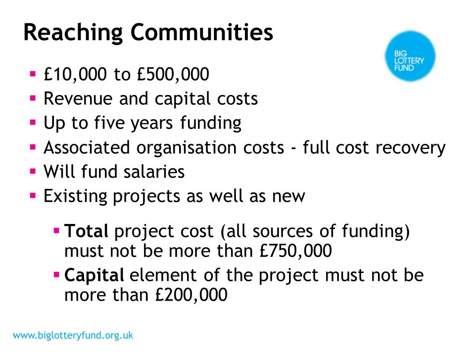  £10,000 to £500,000  Revenue and capital costs  Up to five years funding  Associated organisation costs - full cost recovery  Will fund salaries  Existing projects as well as new  Total project cost (all sources of funding) must not be more than £750,000  Capital element of the project must not be more than £200,000 Reaching Communities