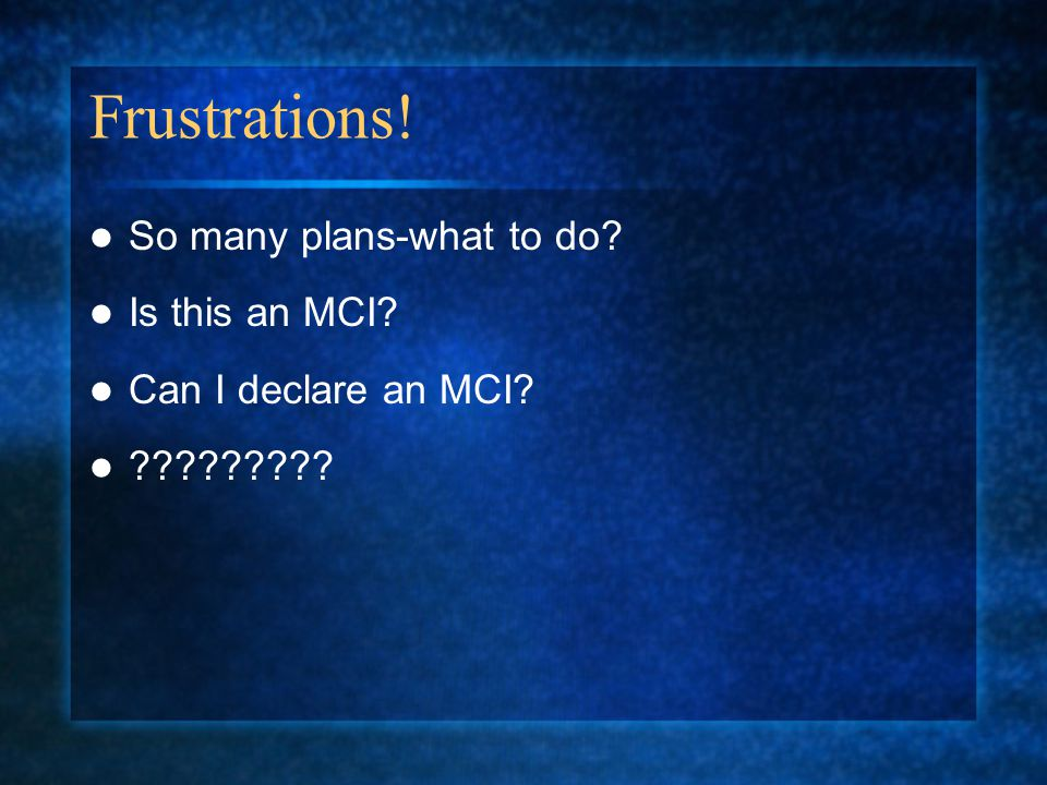 Frustrations! So many plans-what to do? Is this an MCI? Can I declare an MCI? ?????????