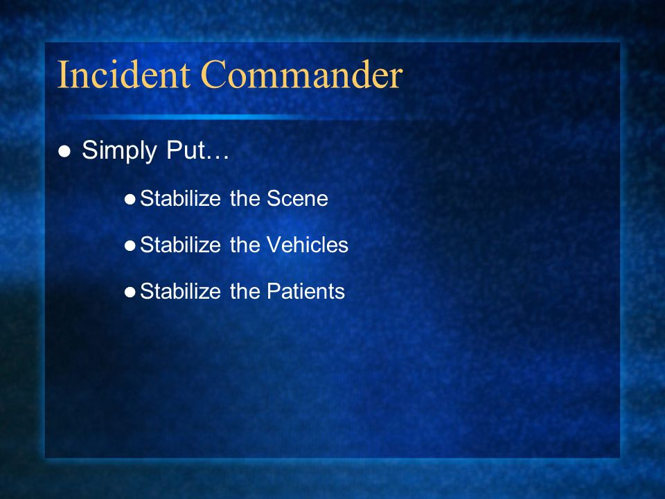 Incident Commander Simply Put… Stabilize the Scene Stabilize the Vehicles Stabilize the Patients
