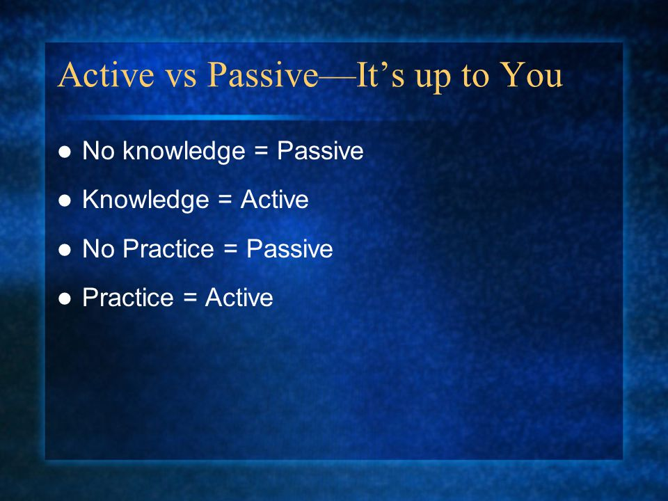 Active vs Passive—It's up to You No knowledge = Passive Knowledge = Active No Practice = Passive Practice = Active