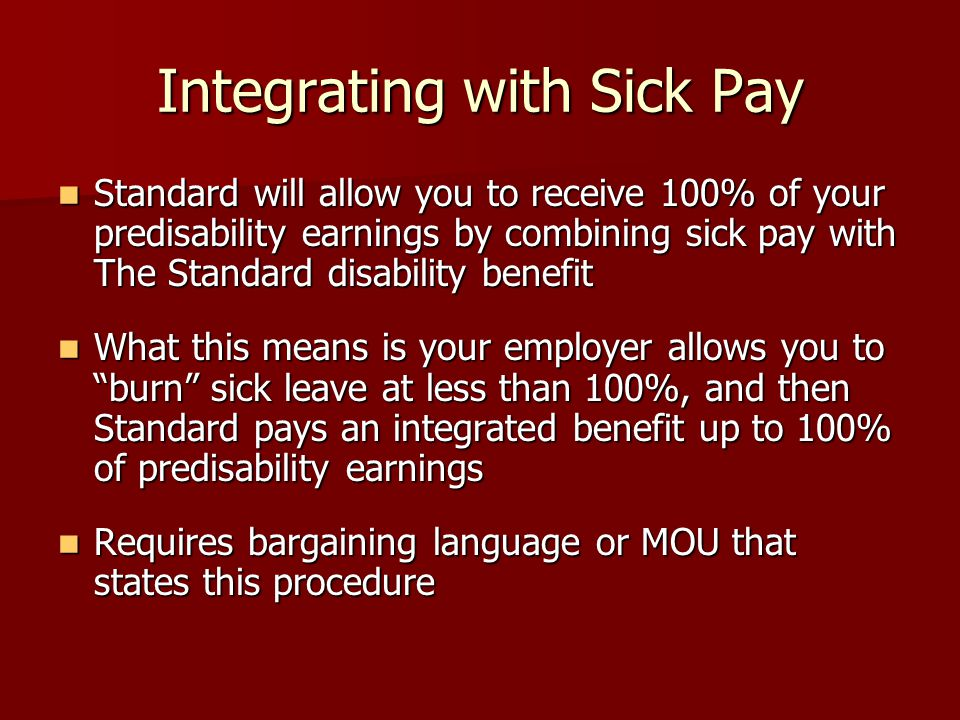 Integrating with Sick Pay Standard will allow you to receive 100% of your predisability earnings by combining sick pay with The Standard disability benefit Standard will allow you to receive 100% of your predisability earnings by combining sick pay with The Standard disability benefit What this means is your employer allows you to burn sick leave at less than 100%, and then Standard pays an integrated benefit up to 100% of predisability earnings What this means is your employer allows you to burn sick leave at less than 100%, and then Standard pays an integrated benefit up to 100% of predisability earnings Requires bargaining language or MOU that states this procedure Requires bargaining language or MOU that states this procedure