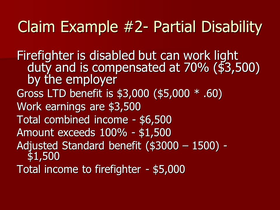 Claim Example #2- Partial Disability Firefighter is disabled but can work light duty and is compensated at 70% ($3,500) by the employer Gross LTD benefit is $3,000 ($5,000 *.60) Work earnings are $3,500 Total combined income - $6,500 Amount exceeds 100% - $1,500 Adjusted Standard benefit ($3000 – 1500) - $1,500 Total income to firefighter - $5,000