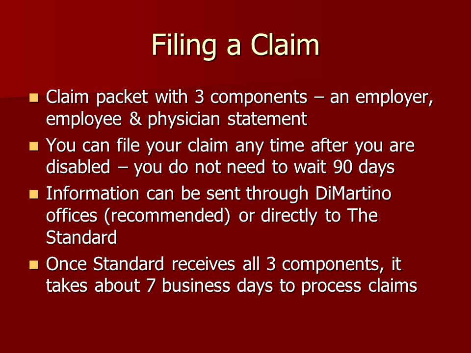 Filing a Claim Claim packet with 3 components – an employer, employee & physician statement Claim packet with 3 components – an employer, employee & physician statement You can file your claim any time after you are disabled – you do not need to wait 90 days You can file your claim any time after you are disabled – you do not need to wait 90 days Information can be sent through DiMartino offices (recommended) or directly to The Standard Information can be sent through DiMartino offices (recommended) or directly to The Standard Once Standard receives all 3 components, it takes about 7 business days to process claims Once Standard receives all 3 components, it takes about 7 business days to process claims