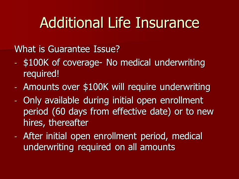 Additional Life Insurance What is Guarantee Issue? - $100K of coverage- No medical underwriting required! - Amounts over $100K will require underwriti