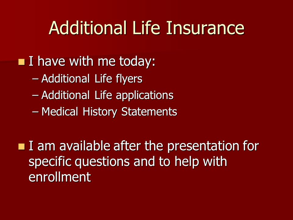 Additional Life Insurance I have with me today: I have with me today: –Additional Life flyers –Additional Life applications –Medical History Statement