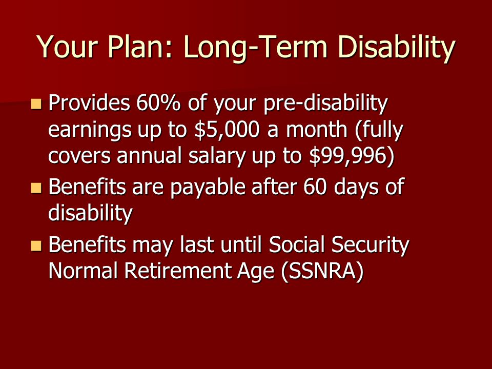 Your Plan: Long-Term Disability Provides 60% of your pre-disability earnings up to $5,000 a month (fully covers annual salary up to $99,996) Provides 60% of your pre-disability earnings up to $5,000 a month (fully covers annual salary up to $99,996) Benefits are payable after 60 days of disability Benefits are payable after 60 days of disability Benefits may last until Social Security Normal Retirement Age (SSNRA) Benefits may last until Social Security Normal Retirement Age (SSNRA)