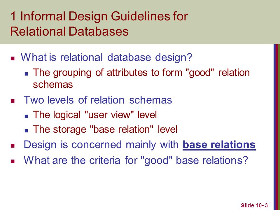 Slide 10- 4 1.1Semantics of the Relation Attributes GUIDELINE 1: Informally, each tuple in a relation should represent one entity or relationship instance.