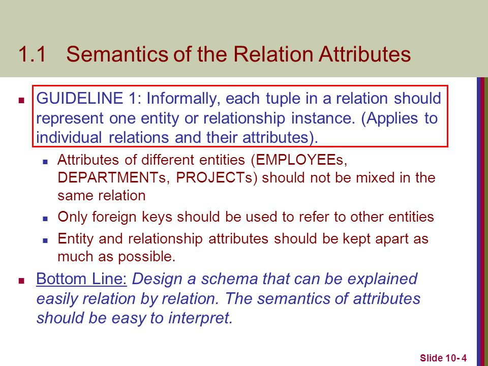 Slide 10- 45 Chapter Summary Informal Design Guidelines for Relational Databases Functional Dependencies (FDs) Definition, Inference Rules, Normal Forms Based on Primary Keys BCNF (Boyce-Codd Normal Form)