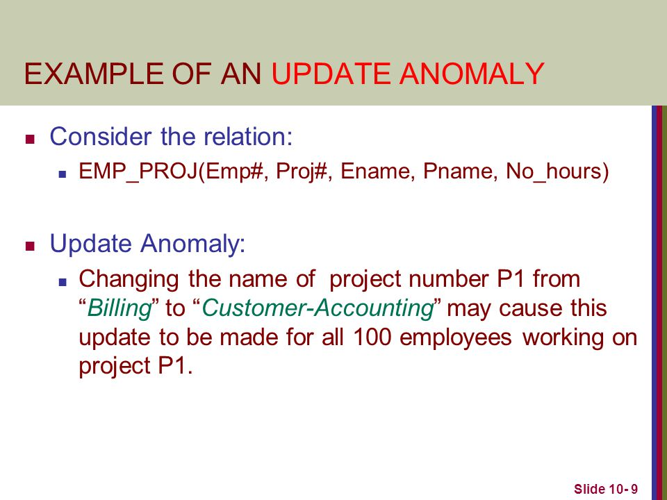 Slide 10- 10 EXAMPLE OF AN INSERT ANOMALY Consider the relation: EMP_PROJ(Emp#, Proj#, Ename, Pname, No_hours) Insert Anomaly: Cannot insert a project unless an employee is assigned to it.