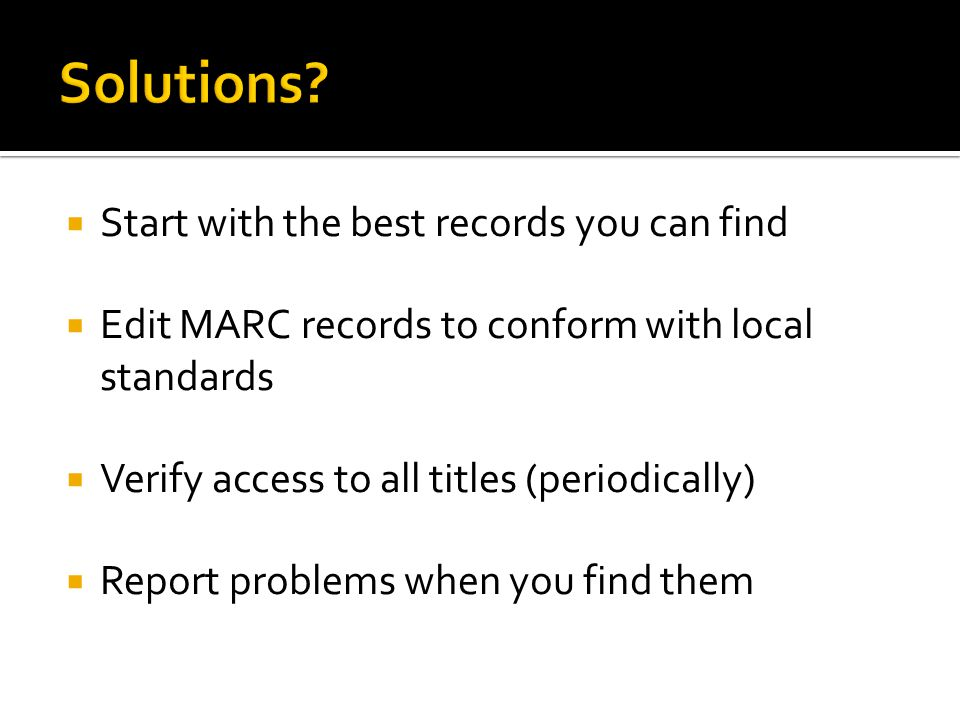  Start with the best records you can find  Edit MARC records to conform with local standards  Verify access to all titles (periodically)  Report problems when you find them