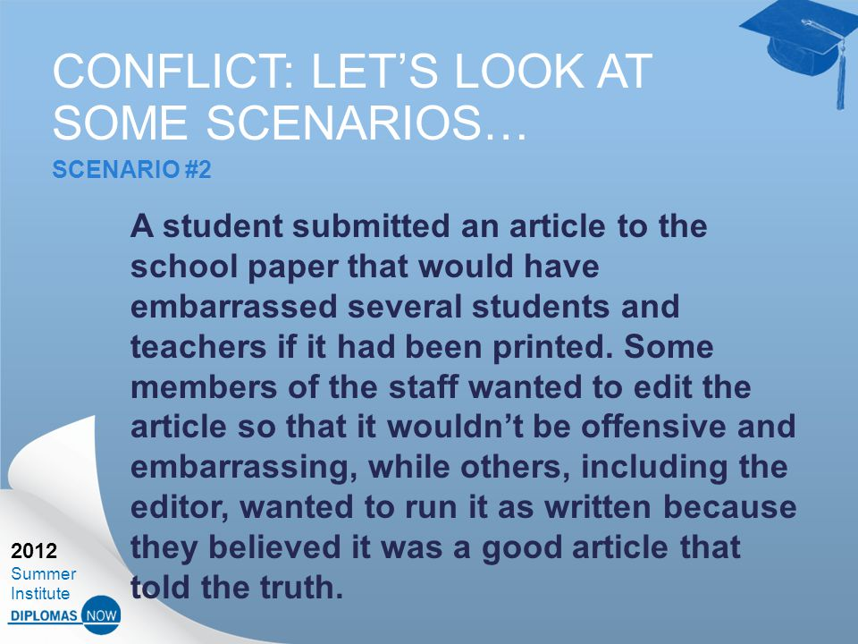 2012 Summer Institute CONFLICT: LET'S LOOK AT SOME SCENARIOS… SCENARIO #2 A student submitted an article to the school paper that would have embarrassed several students and teachers if it had been printed.