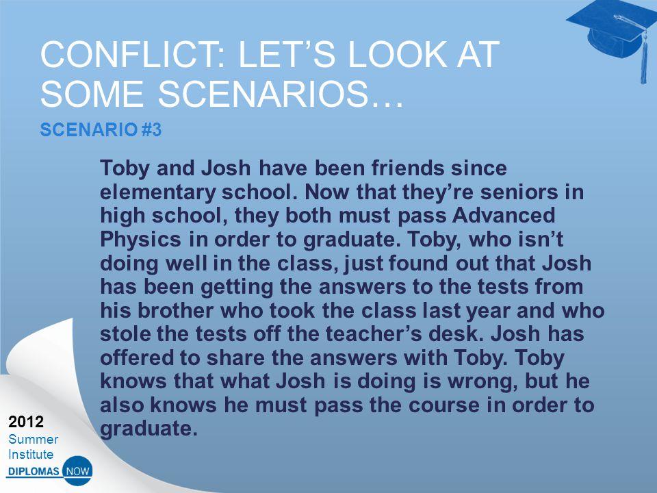 2012 Summer Institute CONFLICT: LET'S LOOK AT SOME SCENARIOS… SCENARIO #3 Toby and Josh have been friends since elementary school.