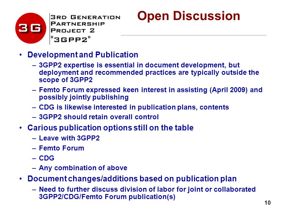 10 Open Discussion Development and Publication –3GPP2 expertise is essential in document development, but deployment and recommended practices are typically outside the scope of 3GPP2 –Femto Forum expressed keen interest in assisting (April 2009) and possibly jointly publishing –CDG is likewise interested in publication plans, contents –3GPP2 should retain overall control Carious publication options still on the table –Leave with 3GPP2 –Femto Forum –CDG –Any combination of above Document changes/additions based on publication plan –Need to further discuss division of labor for joint or collaborated 3GPP2/CDG/Femto Forum publication(s)