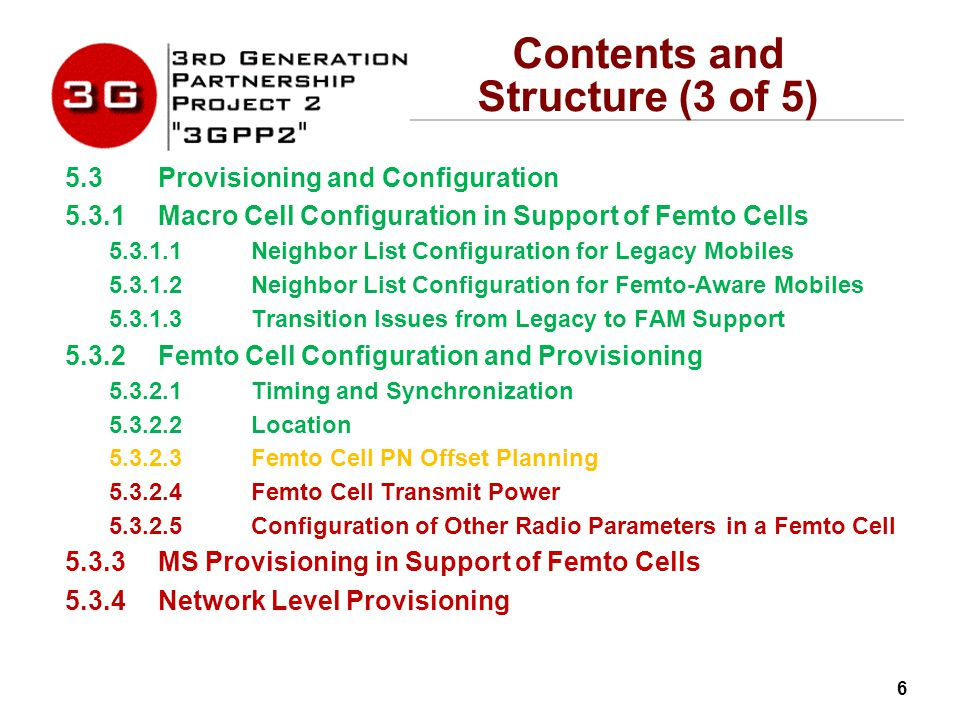 6 Contents and Structure (3 of 5) 5.3Provisioning and Configuration 5.3.1Macro Cell Configuration in Support of Femto Cells 5.3.1.1Neighbor List Configuration for Legacy Mobiles 5.3.1.2Neighbor List Configuration for Femto-Aware Mobiles 5.3.1.3Transition Issues from Legacy to FAM Support 5.3.2Femto Cell Configuration and Provisioning 5.3.2.1Timing and Synchronization 5.3.2.2Location 5.3.2.3Femto Cell PN Offset Planning 5.3.2.4Femto Cell Transmit Power 5.3.2.5Configuration of Other Radio Parameters in a Femto Cell 5.3.3MS Provisioning in Support of Femto Cells 5.3.4Network Level Provisioning