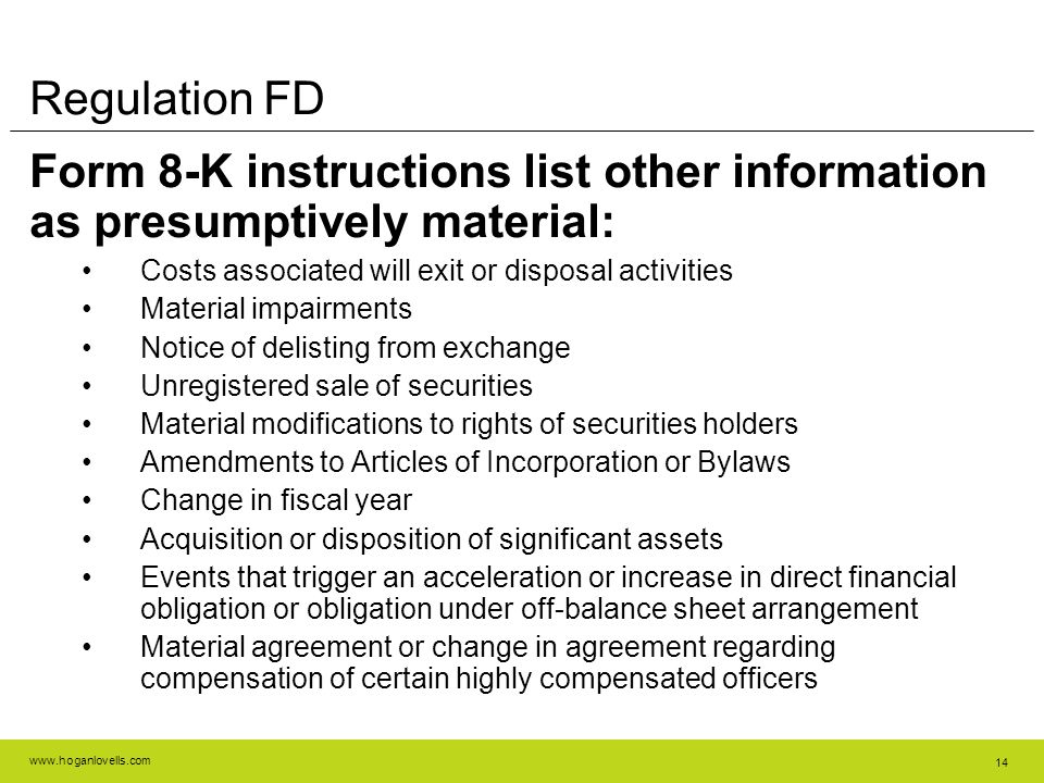 www.hoganlovells.com 14 Regulation FD Form 8-K instructions list other information as presumptively material: Costs associated will exit or disposal activities Material impairments Notice of delisting from exchange Unregistered sale of securities Material modifications to rights of securities holders Amendments to Articles of Incorporation or Bylaws Change in fiscal year Acquisition or disposition of significant assets Events that trigger an acceleration or increase in direct financial obligation or obligation under off-balance sheet arrangement Material agreement or change in agreement regarding compensation of certain highly compensated officers