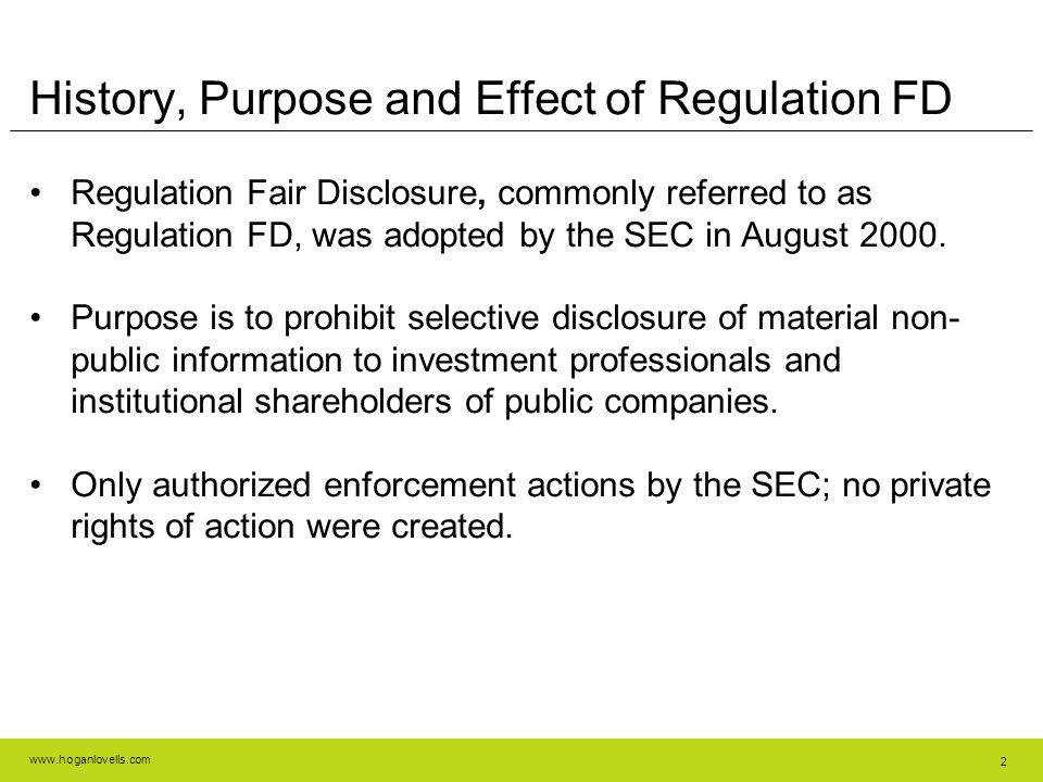 www.hoganlovells.com 2 History, Purpose and Effect of Regulation FD Regulation Fair Disclosure, commonly referred to as Regulation FD, was adopted by the SEC in August 2000.