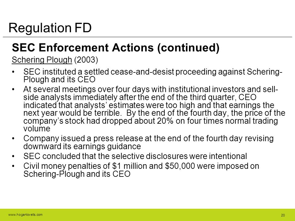 www.hoganlovells.com 20 Regulation FD SEC Enforcement Actions (continued) Schering Plough (2003) SEC instituted a settled cease-and-desist proceeding against Schering- Plough and its CEO At several meetings over four days with institutional investors and sell- side analysts immediately after the end of the third quarter, CEO indicated that analysts' estimates were too high and that earnings the next year would be terrible.