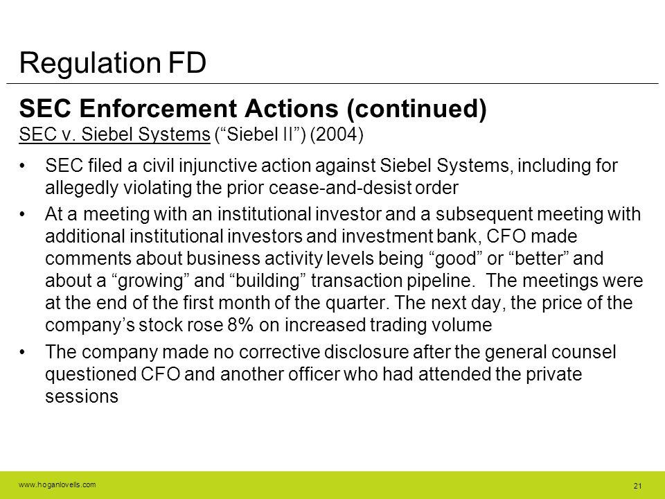 "www.hoganlovells.com 21 Regulation FD SEC Enforcement Actions (continued) SEC v. Siebel Systems (""Siebel II"") (2004) SEC filed a civil injunctive acti"