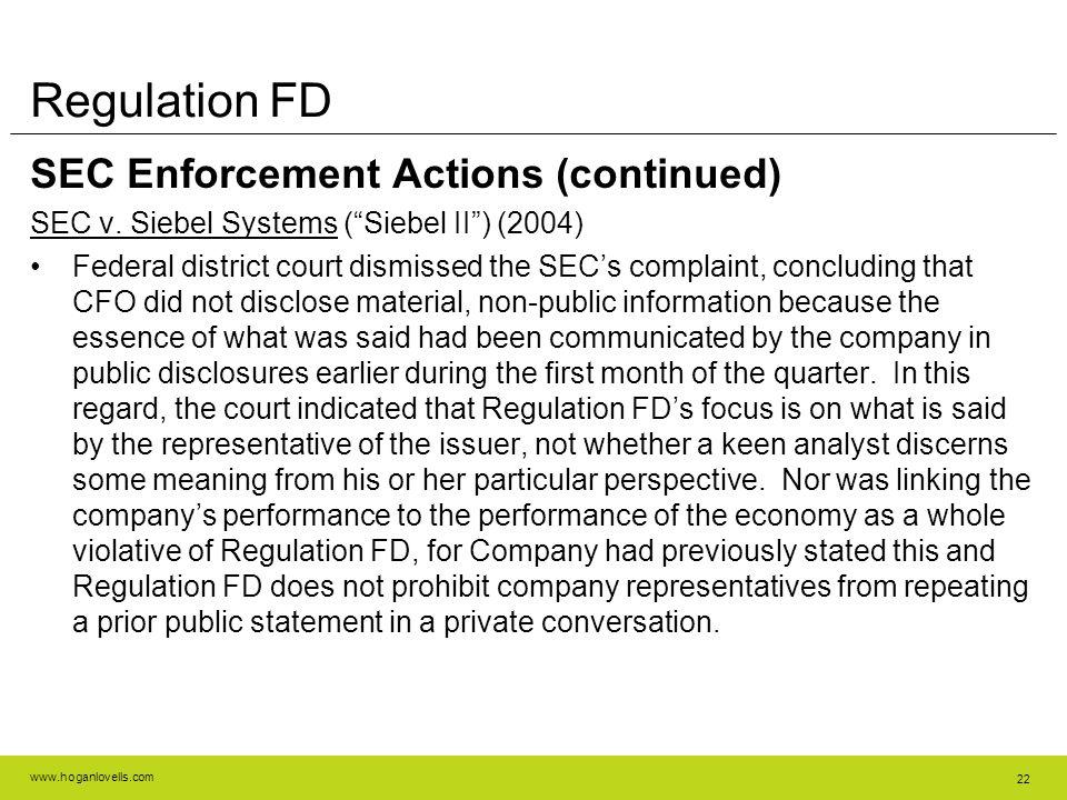 """www.hoganlovells.com 22 Regulation FD SEC Enforcement Actions (continued) SEC v. Siebel Systems (""""Siebel II"""") (2004) Federal district court dismissed"""