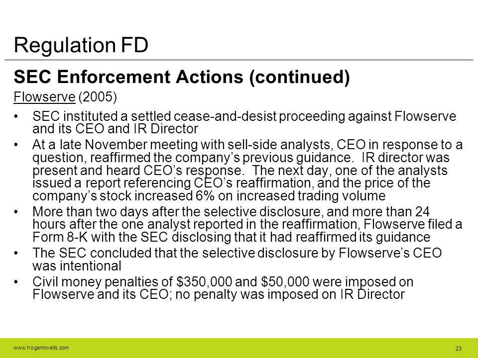 www.hoganlovells.com 23 Regulation FD SEC Enforcement Actions (continued) Flowserve (2005) SEC instituted a settled cease-and-desist proceeding against Flowserve and its CEO and IR Director At a late November meeting with sell-side analysts, CEO in response to a question, reaffirmed the company's previous guidance.