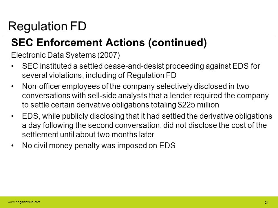 www.hoganlovells.com 24 Regulation FD SEC Enforcement Actions (continued) Electronic Data Systems (2007) SEC instituted a settled cease-and-desist proceeding against EDS for several violations, including of Regulation FD Non-officer employees of the company selectively disclosed in two conversations with sell-side analysts that a lender required the company to settle certain derivative obligations totaling $225 million EDS, while publicly disclosing that it had settled the derivative obligations a day following the second conversation, did not disclose the cost of the settlement until about two months later No civil money penalty was imposed on EDS