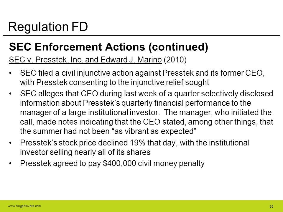 www.hoganlovells.com 26 Regulation FD SEC Enforcement Actions (continued) SEC v. Presstek, Inc. and Edward J. Marino (2010) SEC filed a civil injuncti