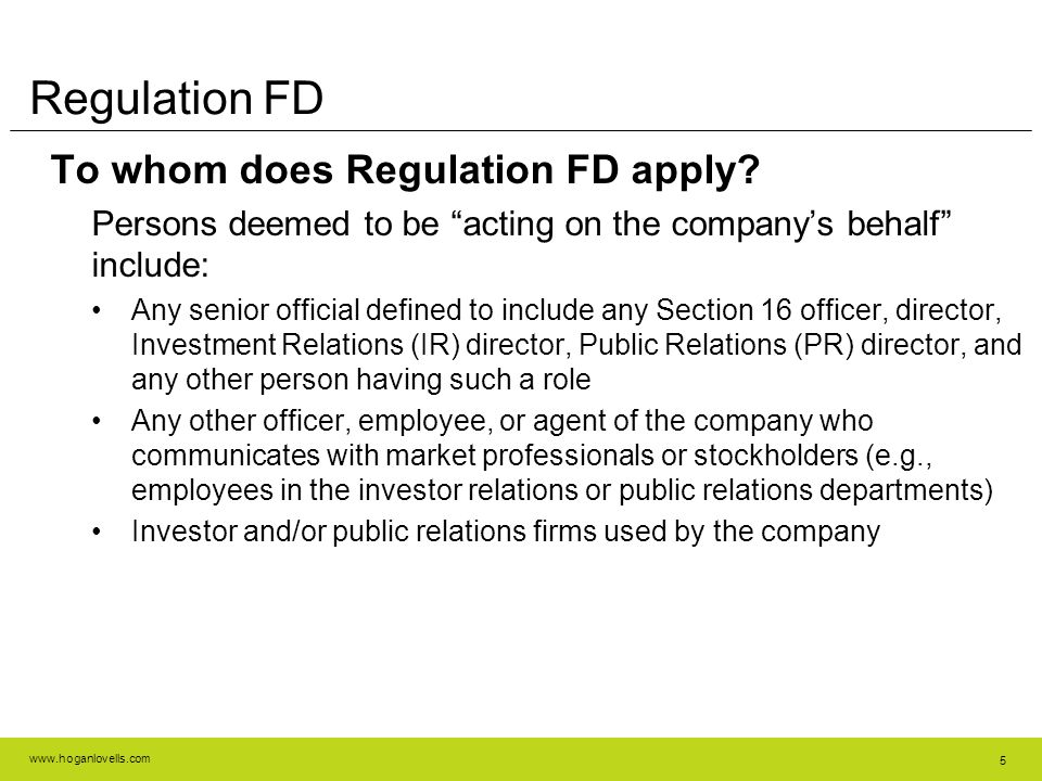 """www.hoganlovells.com 5 Regulation FD To whom does Regulation FD apply? Persons deemed to be """"acting on the company's behalf"""" include: Any senior offic"""