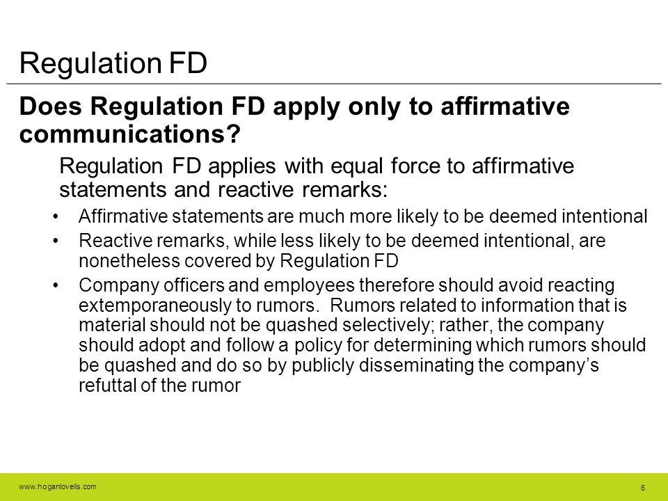 www.hoganlovells.com 6 Regulation FD Does Regulation FD apply only to affirmative communications? Regulation FD applies with equal force to affirmativ