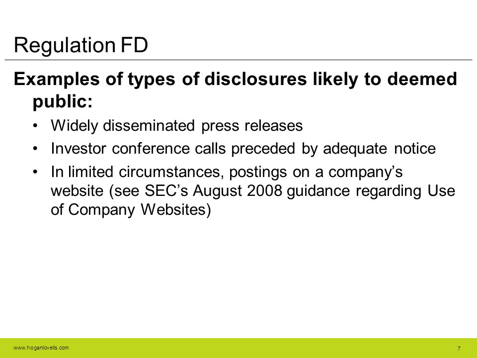 www.hoganlovells.com 7 Regulation FD Examples of types of disclosures likely to deemed public: Widely disseminated press releases Investor conference calls preceded by adequate notice In limited circumstances, postings on a company's website (see SEC's August 2008 guidance regarding Use of Company Websites)